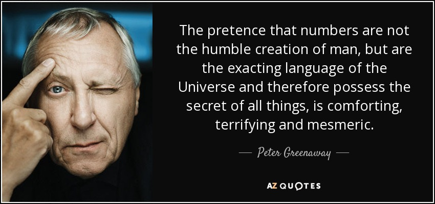 The pretence that numbers are not the humble creation of man, but are the exacting language of the Universe and therefore possess the secret of all things, is comforting, terrifying and mesmeric. - Peter Greenaway