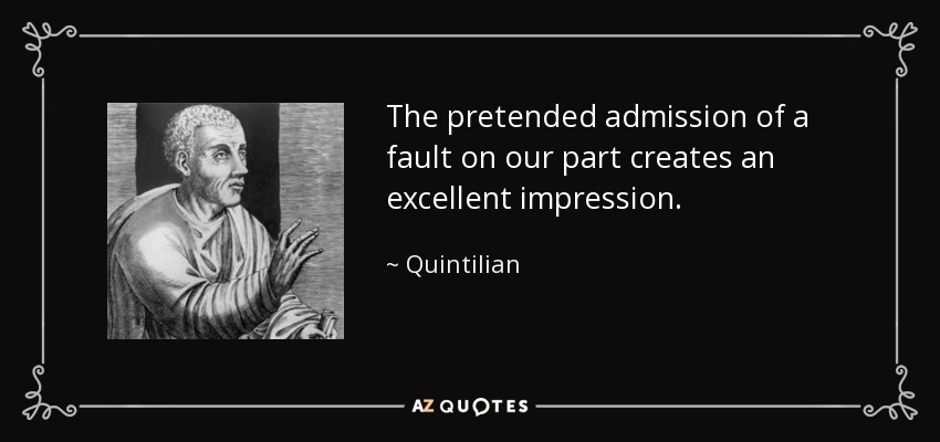 The pretended admission of a fault on our part creates an excellent impression. - Quintilian
