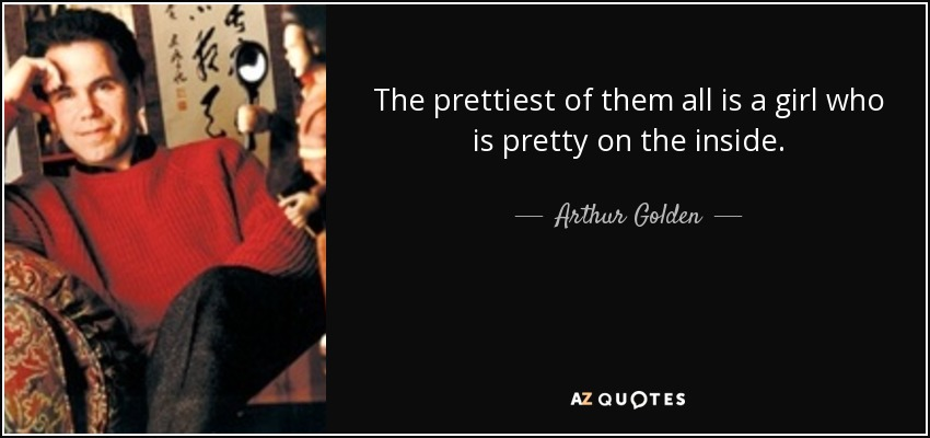 The prettiest of them all is a girl who is pretty on the inside. - Arthur Golden