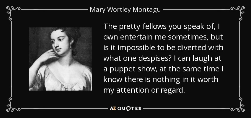 The pretty fellows you speak of, I own entertain me sometimes, but is it impossible to be diverted with what one despises? I can laugh at a puppet show, at the same time I know there is nothing in it worth my attention or regard. - Mary Wortley Montagu