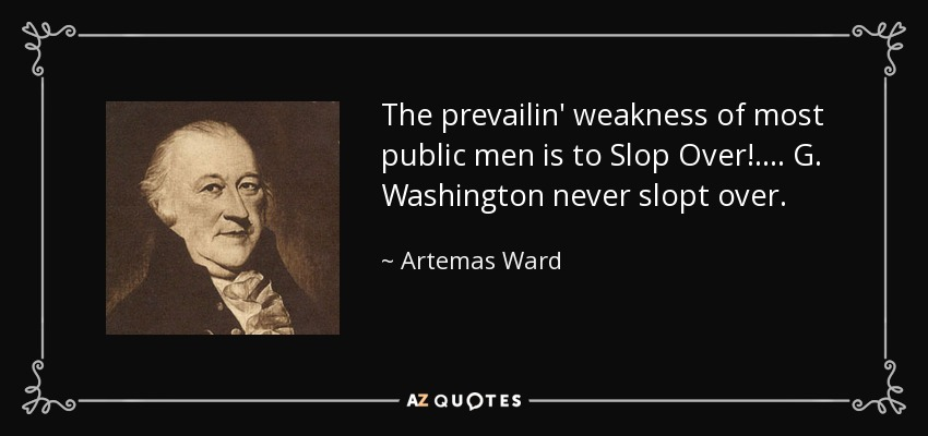 The prevailin' weakness of most public men is to Slop Over!.... G. Washington never slopt over. - Artemas Ward