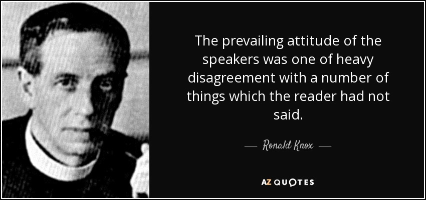 The prevailing attitude of the speakers was one of heavy disagreement with a number of things which the reader had not said. - Ronald Knox