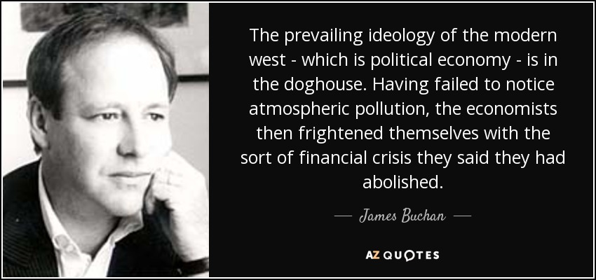 The prevailing ideology of the modern west - which is political economy - is in the doghouse. Having failed to notice atmospheric pollution, the economists then frightened themselves with the sort of financial crisis they said they had abolished. - James Buchan