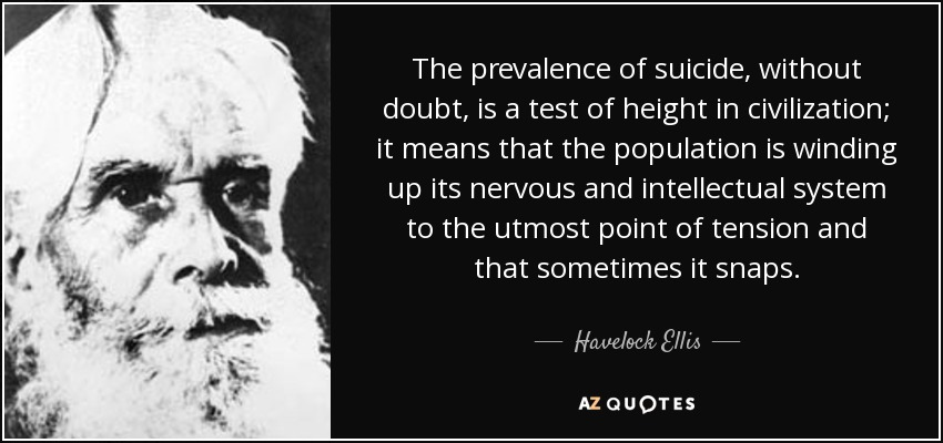 The prevalence of suicide, without doubt, is a test of height in civilization; it means that the population is winding up its nervous and intellectual system to the utmost point of tension and that sometimes it snaps. - Havelock Ellis