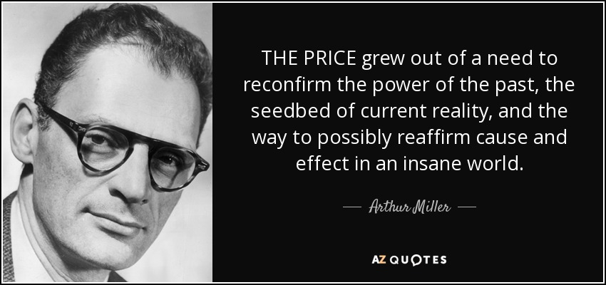 THE PRICE grew out of a need to reconfirm the power of the past, the seedbed of current reality, and the way to possibly reaffirm cause and effect in an insane world. - Arthur Miller