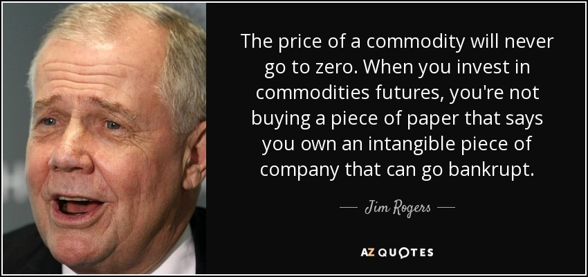 The price of a commodity will never go to zero. When you invest in commodities futures, you're not buying a piece of paper that says you own an intangible piece of company that can go bankrupt. - Jim Rogers