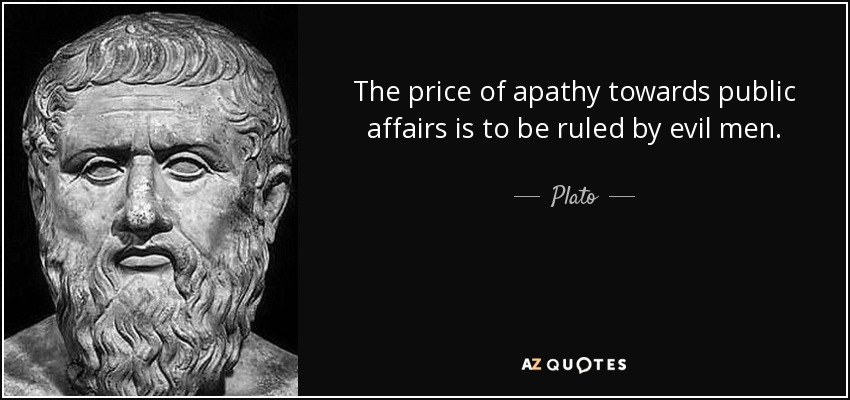 The price of apathy towards public affairs is to be ruled by evil men. - Plato