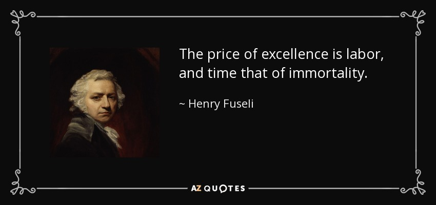 The price of excellence is labor, and time that of immortality. - Henry Fuseli