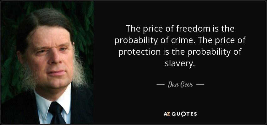 The price of freedom is the probability of crime. The price of protection is the probability of slavery. - Dan Geer
