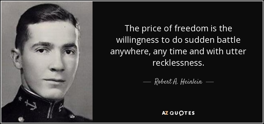The price of freedom is the willingness to do sudden battle anywhere, any time and with utter recklessness. - Robert A. Heinlein