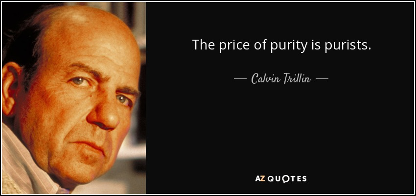 The price of purity is purists. - Calvin Trillin