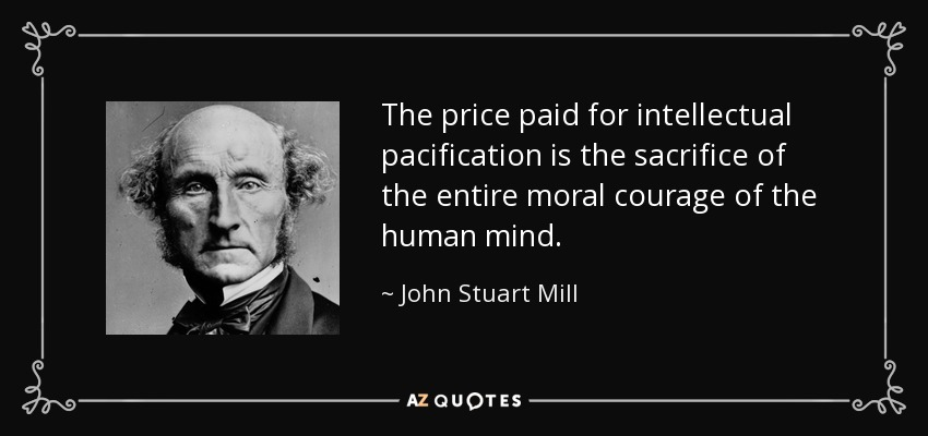 The price paid for intellectual pacification is the sacrifice of the entire moral courage of the human mind. - John Stuart Mill