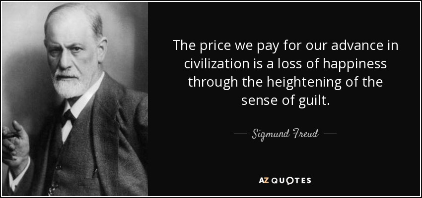 The price we pay for our advance in civilization is a loss of happiness through the heightening of the sense of guilt. - Sigmund Freud