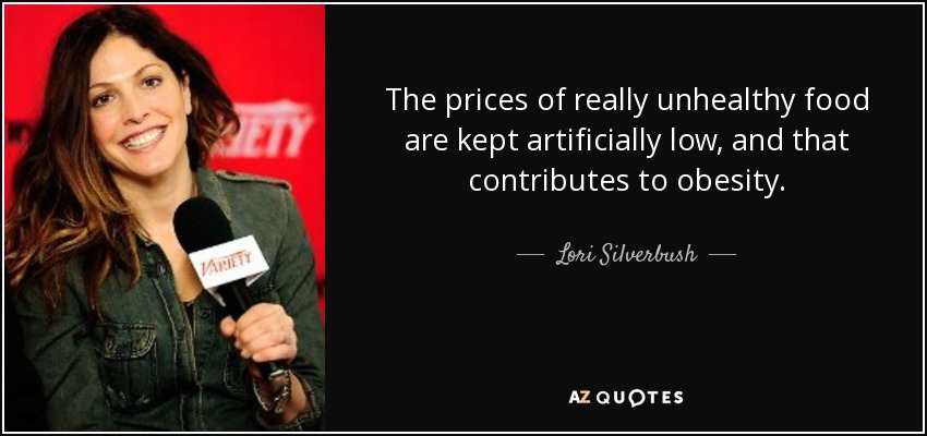 The prices of really unhealthy food are kept artificially low, and that contributes to obesity. - Lori Silverbush