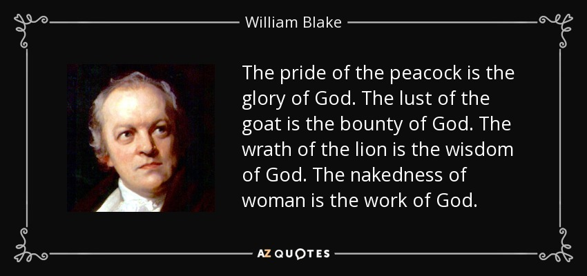 The pride of the peacock is the glory of God. The lust of the goat is the bounty of God. The wrath of the lion is the wisdom of God. The nakedness of woman is the work of God. - William Blake