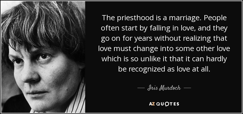 The priesthood is a marriage. People often start by falling in love, and they go on for years without realizing that love must change into some other love which is so unlike it that it can hardly be recognized as love at all. - Iris Murdoch