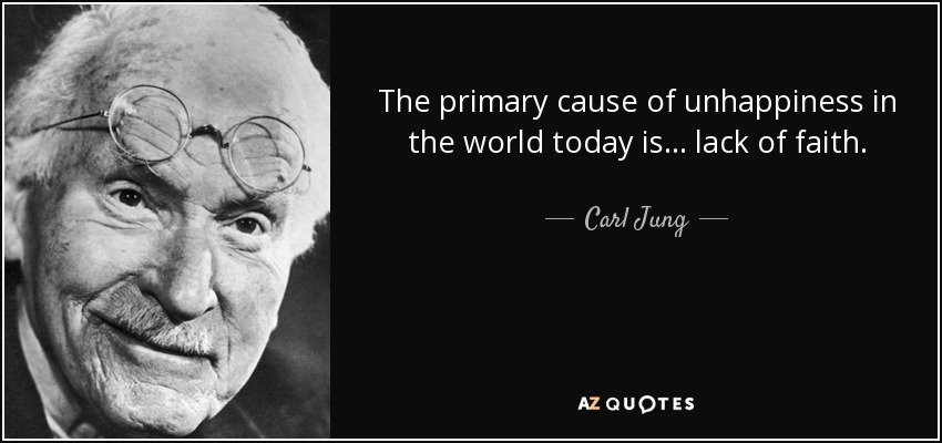 The primary cause of unhappiness in the world today is... lack of faith. - Carl Jung