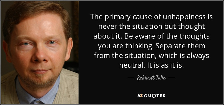The primary cause of unhappiness is never the situation but thought about it. Be aware of the thoughts you are thinking. Separate them from the situation, which is always neutral. It is as it is. - Eckhart Tolle