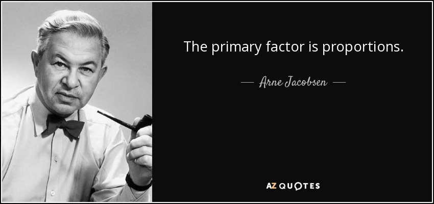 The primary factor is proportions. - Arne Jacobsen