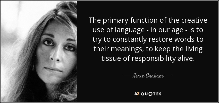 The primary function of the creative use of language - in our age - is to try to constantly restore words to their meanings, to keep the living tissue of responsibility alive. - Jorie Graham