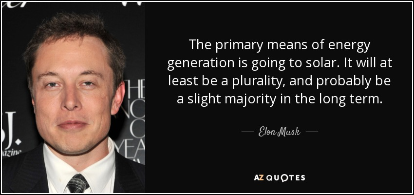 The primary means of energy generation is going to solar. It will at least be a plurality, and probably be a slight majority in the long term. - Elon Musk