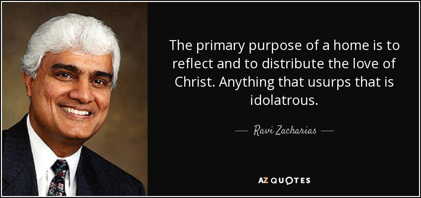 The primary purpose of a home is to reflect and to distribute the love of Christ. Anything that usurps that is idolatrous. - Ravi Zacharias