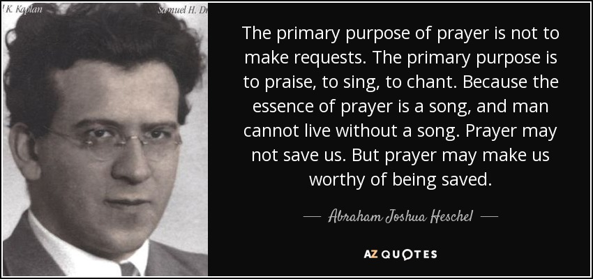 The primary purpose of prayer is not to make requests. The primary purpose is to praise, to sing, to chant. Because the essence of prayer is a song, and man cannot live without a song. Prayer may not save us. But prayer may make us worthy of being saved. - Abraham Joshua Heschel