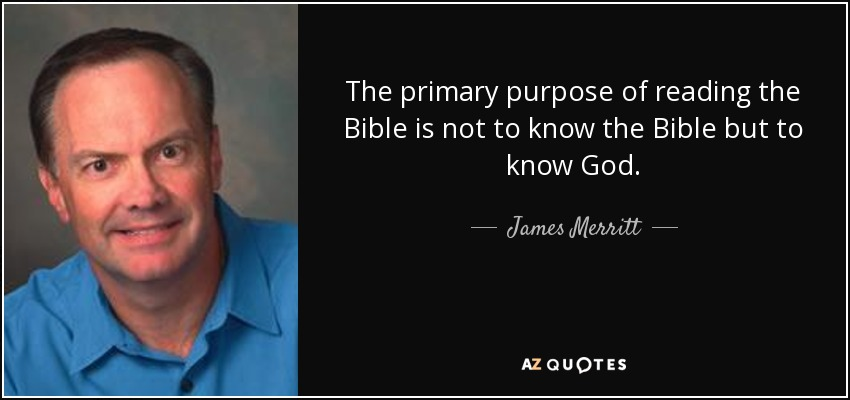 The primary purpose of reading the Bible is not to know the Bible but to know God. - James Merritt