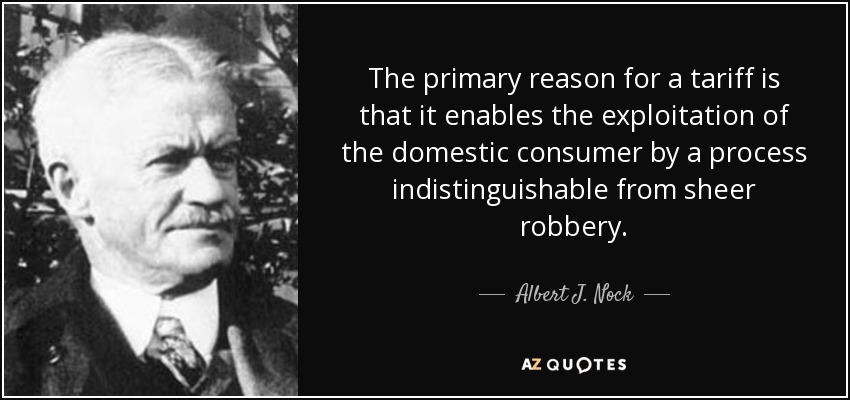 The primary reason for a tariff is that it enables the exploitation of the domestic consumer by a process indistinguishable from sheer robbery. - Albert J. Nock