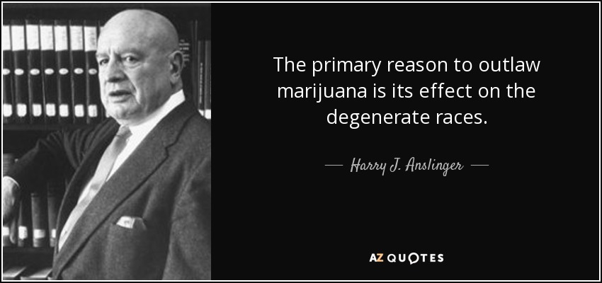 The primary reason to outlaw marijuana is its effect on the degenerate races. - Harry J. Anslinger