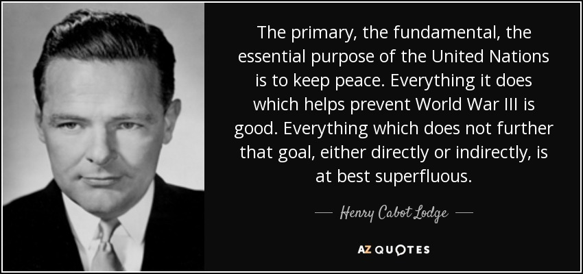 The primary, the fundamental, the essential purpose of the United Nations is to keep peace. Everything it does which helps prevent World War III is good. Everything which does not further that goal, either directly or indirectly, is at best superfluous. - Henry Cabot Lodge, Jr.