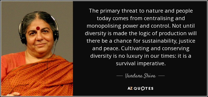 The primary threat to nature and people today comes from centralising and monopolising power and control. Not until diversity is made the logic of production will there be a chance for sustainability, justice and peace. Cultivating and conserving diversity is no luxury in our times: it is a survival imperative. - Vandana Shiva
