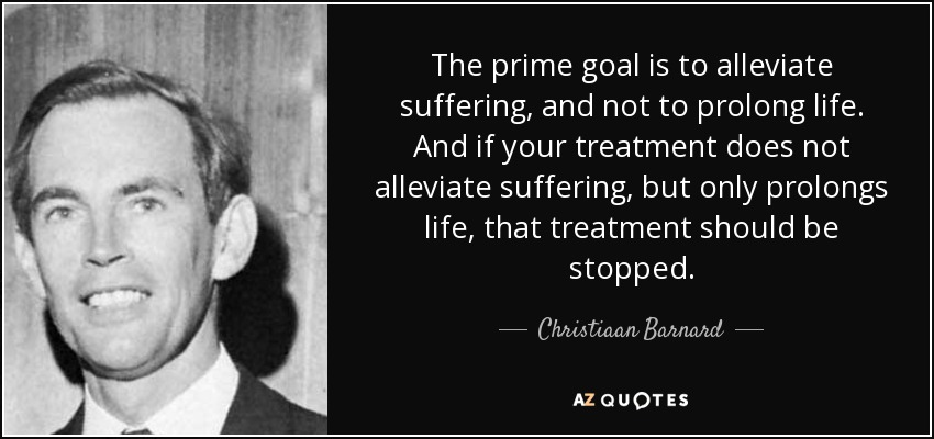 The prime goal is to alleviate suffering, and not to prolong life. And if your treatment does not alleviate suffering, but only prolongs life, that treatment should be stopped. - Christiaan Barnard