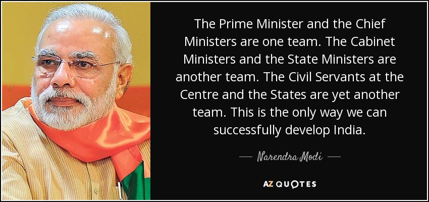 The Prime Minister and the Chief Ministers are one team. The Cabinet Ministers and the State Ministers are another team. The Civil Servants at the Centre and the States are yet another team. This is the only way we can successfully develop India. - Narendra Modi