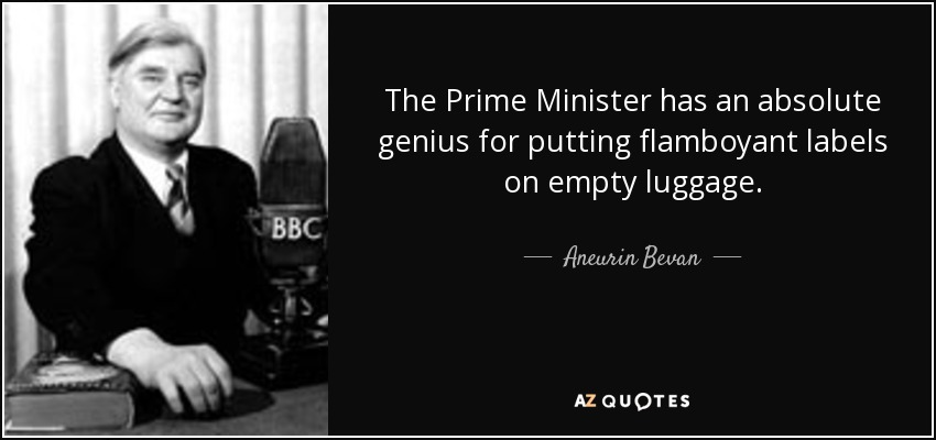 The Prime Minister has an absolute genius for putting flamboyant labels on empty luggage. - Aneurin Bevan