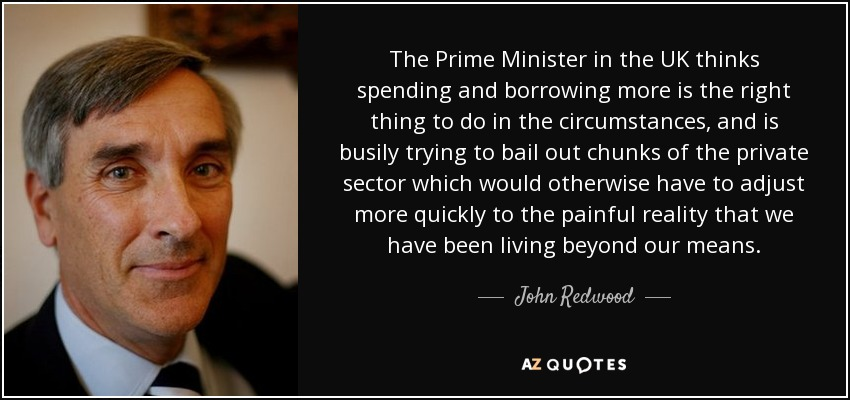 The Prime Minister in the UK thinks spending and borrowing more is the right thing to do in the circumstances, and is busily trying to bail out chunks of the private sector which would otherwise have to adjust more quickly to the painful reality that we have been living beyond our means. - John Redwood