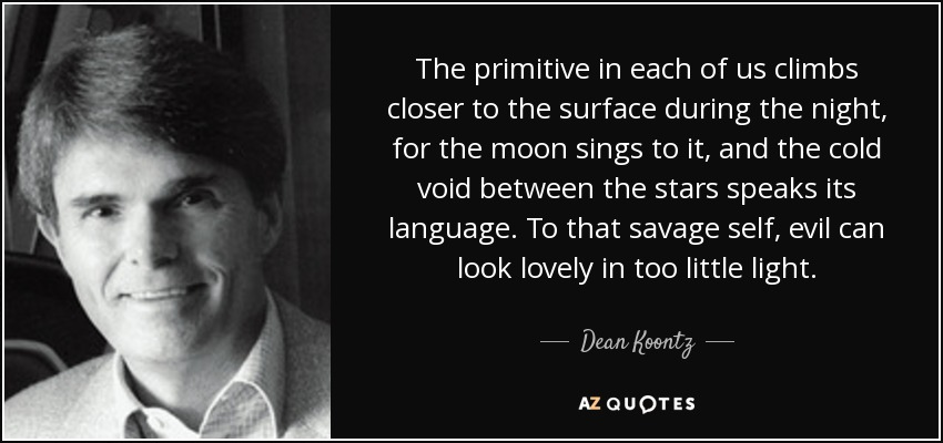 The primitive in each of us climbs closer to the surface during the night, for the moon sings to it, and the cold void between the stars speaks its language. To that savage self, evil can look lovely in too little light. - Dean Koontz