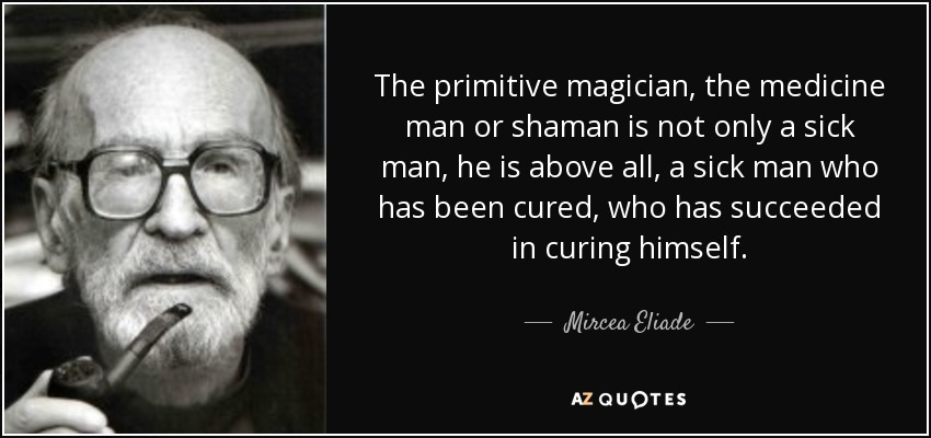 The primitive magician, the medicine man or shaman is not only a sick man, he is above all, a sick man who has been cured, who has succeeded in curing himself. - Mircea Eliade