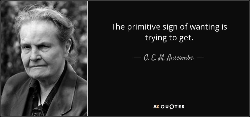 The primitive sign of wanting is trying to get. - G. E. M. Anscombe