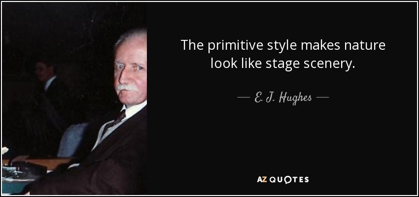 The primitive style makes nature look like stage scenery. - E. J. Hughes
