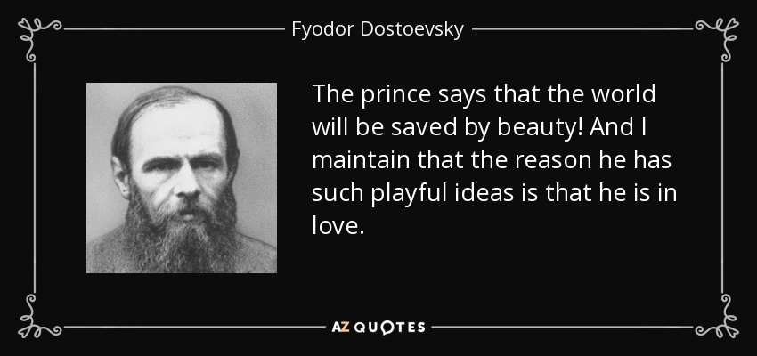 The prince says that the world will be saved by beauty! And I maintain that the reason he has such playful ideas is that he is in love. - Fyodor Dostoevsky