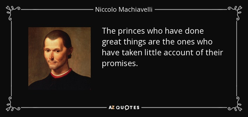 The princes who have done great things are the ones who have taken little account of their promises. - Niccolo Machiavelli