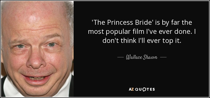 'The Princess Bride' is by far the most popular film I've ever done. I don't think I'll ever top it. - Wallace Shawn