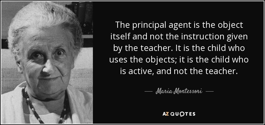 The principal agent is the object itself and not the instruction given by the teacher. It is the child who uses the objects; it is the child who is active, and not the teacher. - Maria Montessori