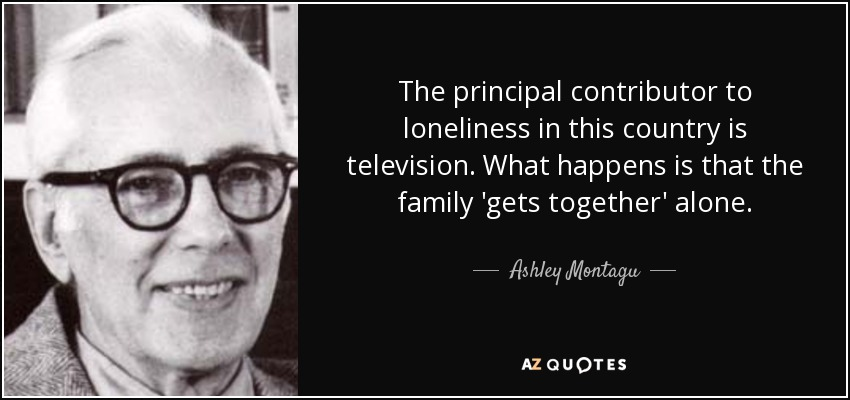 The principal contributor to loneliness in this country is television. What happens is that the family 'gets together' alone. - Ashley Montagu