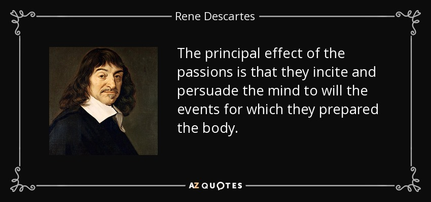 The principal effect of the passions is that they incite and persuade the mind to will the events for which they prepared the body. - Rene Descartes