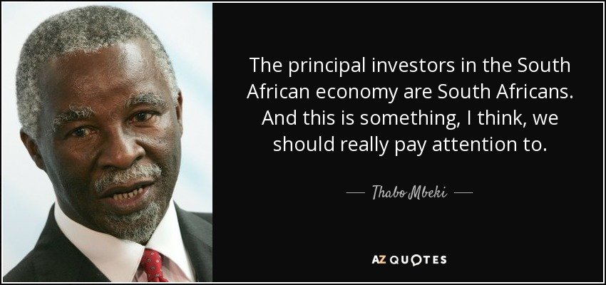 The principal investors in the South African economy are South Africans. And this is something, I think, we should really pay attention to. - Thabo Mbeki