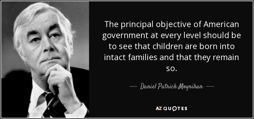 The principal objective of American government at every level should be to see that children are born into intact families and that they remain so. - Daniel Patrick Moynihan