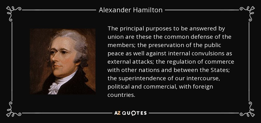 The principal purposes to be answered by union are these the common defense of the members; the preservation of the public peace as well against internal convulsions as external attacks; the regulation of commerce with other nations and between the States; the superintendence of our intercourse, political and commercial, with foreign countries. - Alexander Hamilton