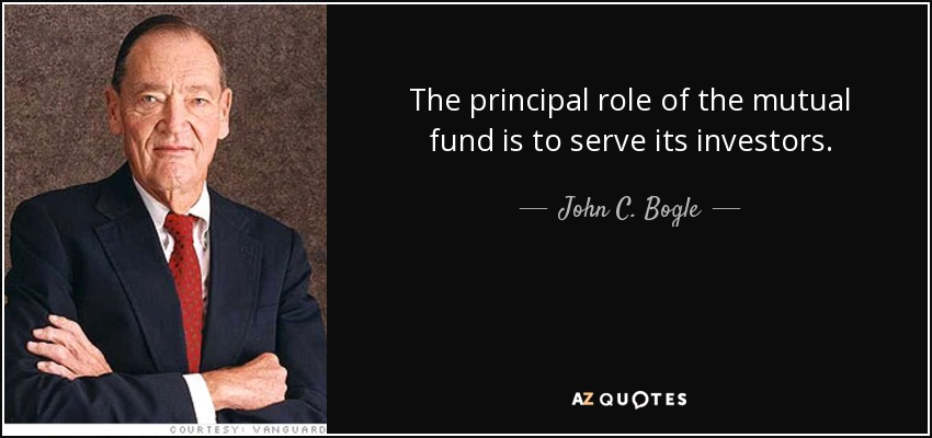 The principal role of the mutual fund is to serve its investors. - John C. Bogle